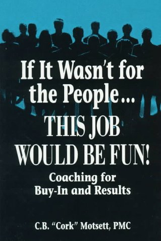 If It Wasn't For the People...This Job Would Be Fun: Coaching for Buy-In and Results, C. B. Motsett