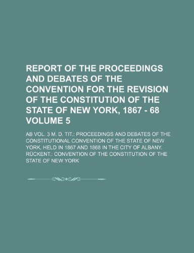 Report of the proceedings and debates of the Convention for the revision of the constitution of the State of New York, 1867 - 68; Ab Vol. 3 m. d. ... Convention of the State of New Volume 5