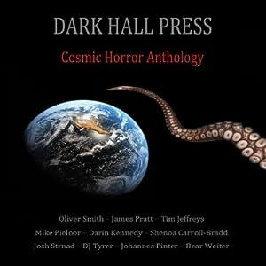 Dark Hall Press Cosmic Horror Anthology | [Darin Kennedy, Josh Strnad, Shenoa Carroll-Bradd, Bear Weiter, Tim Jeffreys, Mike Pieloor, James Pratt, Oliver Smith, DJ Tyrer]