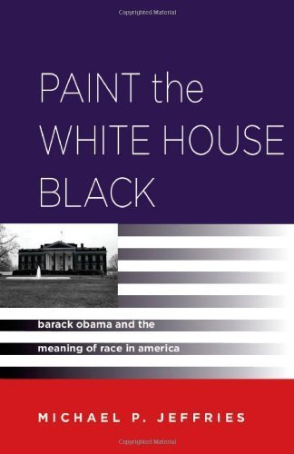 Paint the White House Black: Barack Obama and the Meaning of Race in America by Jeffries, Michael P.(February 13, 2013) Paperback (Paint The White House Black compare prices)