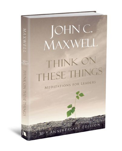 Think on These Things: Meditations for Leaders: 30th Anniversary Edition, John Maxwell
