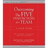 Overcoming the Five Dysfunctions of a Team: A Field Guide for Leaders, Managers, and Facilitators ~ Patrick Lencioni