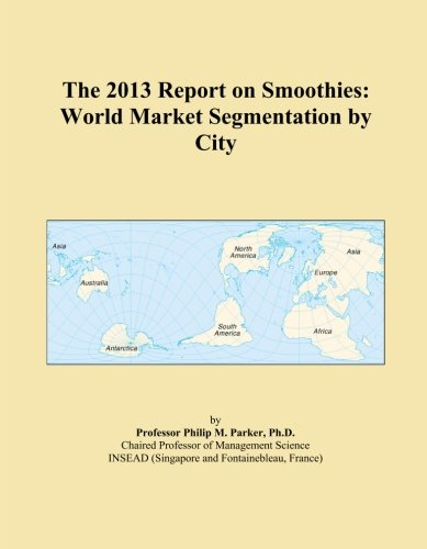 The 2013 Report on Smoothies: World Market Segmentation by City by Icon Group International