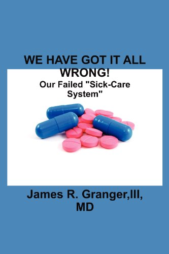 Book: We Have Got It All Wrong! Our Failed Sick-Care System by James R. Granger