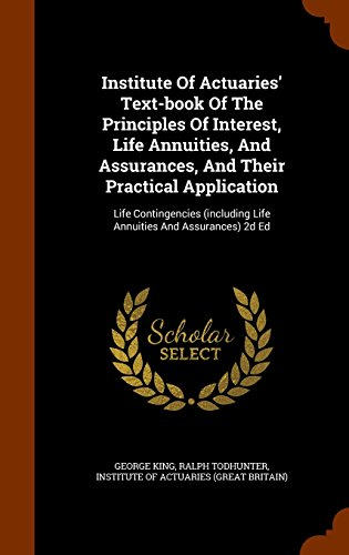 Institute Of Actuaries' Text-book Of The Principles Of Interest, Life Annuities, And Assurances, And Their Practical Application: Life Contingencies (including Life Annuities And Assurances) 2d Ed