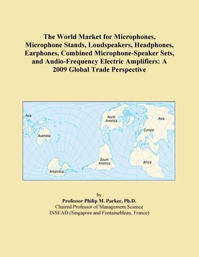 The World Market For Microphones, Microphone Stands, Loudspeakers, Headphones, Earphones, Combined Microphone-Speaker Sets, And Audio-Frequency Electric Amplifiers: A 2009 Global Trade Perspective