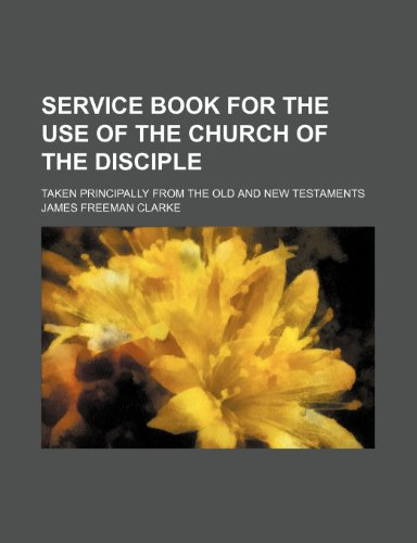Service book for the use of the Church of the Disciple; taken principally from the Old and New Testaments