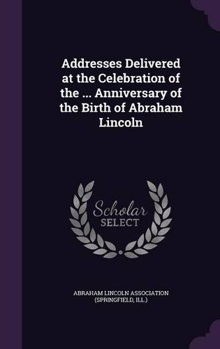 Addresses Delivered at the Celebration of the ... Anniversary of the Birth of Abraham Lincoln