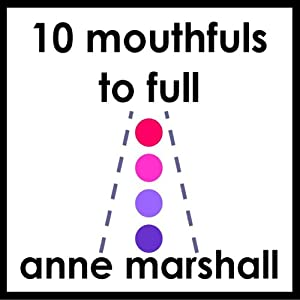 10 Mouthfuls to Full: Mindful Eating Made Easy | [Anne Marshall]