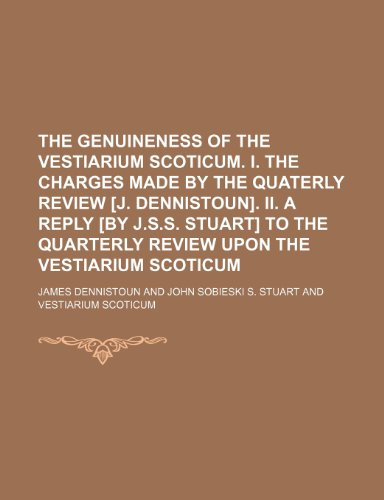 The genuineness of the Vestiarium Scoticum. i. The charges made by the Quaterly review [J. Dennistoun]. ii. A reply [by J.S.S. Stuart] to the Quarterly review upon the Vestiarium Scoticum
