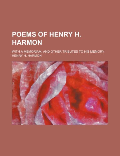 Poems of Henry H. Harmon; With a Memoriam, and Other Tributes to His Memory