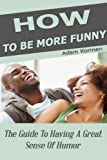 How To Be More Funny: The Guide To Having A Great Sense Of Humor (Social Skills Book 1)