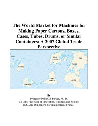The World Market for Machines for Making Paper Cartons, Boxes, Cases, Tubes, Drums, or Similar Containers: A 2007 Global Trade Perspective