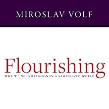 Flourishing: Why We Need Religion in a Globalized World Audiobook by Miroslav Volf Narrated by Tom Perkins