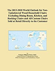The 2013-2018 World Outlook for Non-Upholstered Wood Household Chairs Excluding Dining Room, Kitchen, and Rocking Chairs and All Custom Chairs Sold at Retail Directly to the Customer