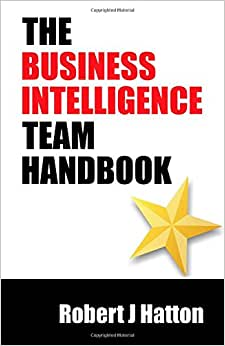The Business Intelligence Team Handbook: A Guide To Building Business Intelligence For Both Business And Technical Team Members.