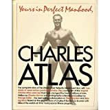Yours in perfect manhood, Charles Atlas: The most effective fitness program ever devised