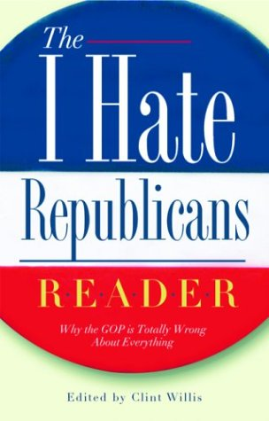 The I Hate Republicans Reader: Why the GOP is Totally Wrong About Everything