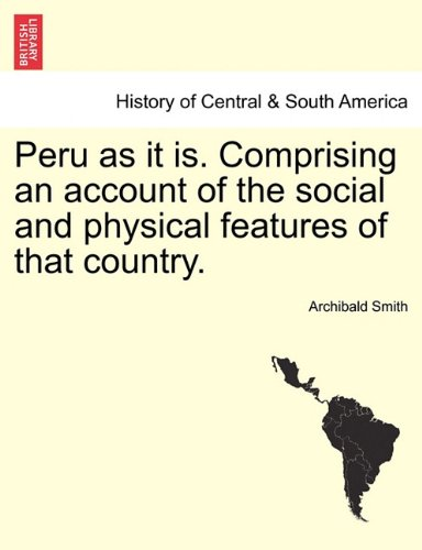 Peru as it is. Comprising an account of the social and physical features of that country.