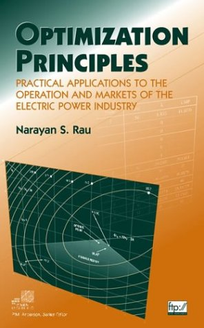 Optimization Principles: Practical Applications to the Operation and Markets of the Electric Power Industry (IEEE Press Series on Power Engineering)