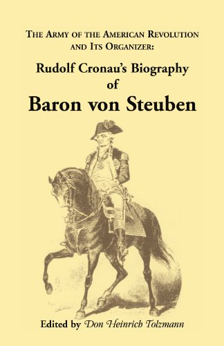 Biography of Baron von Steuben, The Army of the American Revolution and its Organizer: Rudolf Cronau's Biography of Baron von Steuben (A Heritage classic)