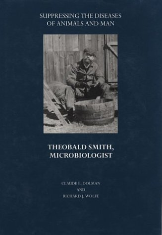 Suppressing the Diseases of Animals and Man: Theobald Smith, Microbiologist (Boston Medical Library in the Countway Library of Medicine)