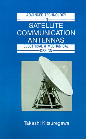 Advanced Technology In Satellite Communication Antennas: Electrical & Mechanical Design (Artech House Antenna Library) (Artech House Antenna Library Series)