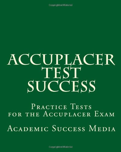 Accuplacer Test Success: Practice Tests for the Accuplacer Exam