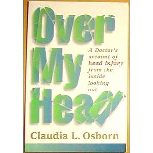 Over My Head: A Doctor's Account of Head Injury from the Inside Looking Out, Claudia L. Osborn