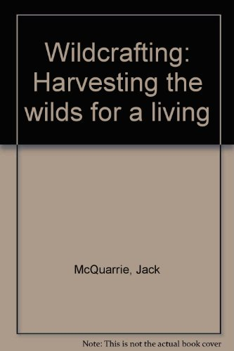 Wildcrafting: Harvesting the wilds for a living : brush-picking, fruit-tramping, worm-grunting, and other nomadic liveli