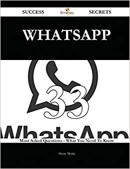 WhatsApp 33 Success Secrets: 33 Most Asked Questions On WhatsApp - What You Need To Know