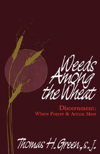 Weeds Among the Wheat Discernment : Where Prayer and Action Meet, THOMAS H. GREEN