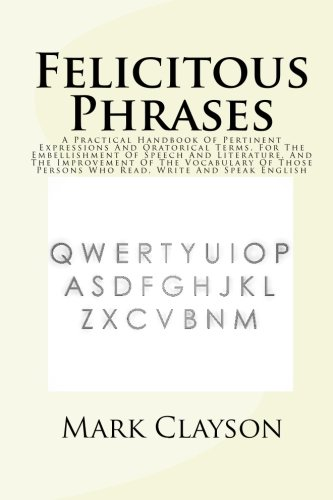 Felicitous Phrases: A Practical Handbook Of Pertinent Expressions And Oratorical Terms, For The Embellishment Of Speech And Literature, And The ... Who Read, Write And Speak English: Volume 1