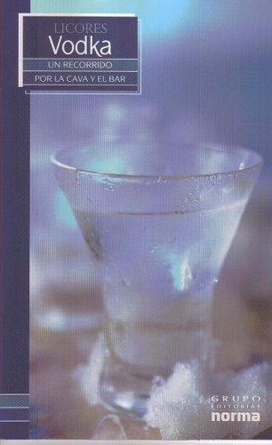 Licores Vodka/ Vodka (Un Recorrido Por La Cava Y El Bar/ a Visit to the Wine Cellar and Bar) (Spanish Edition) by Grupo Editorial Norma