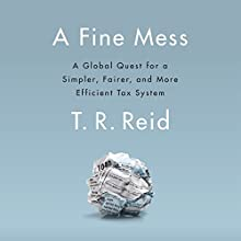 A Fine Mess: A Global Quest for a Simpler, Fairer, and More Efficient Tax System | Livre audio Auteur(s) : T.R. Reid Narrateur(s) : T.R. Reid