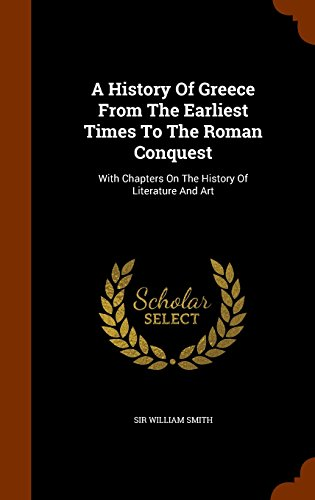 A History Of Greece From The Earliest Times To The Roman Conquest: With Chapters On The History Of Literature And Art