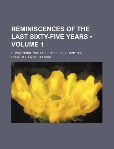 Reminiscences of the Last Sixty-Five Years (Volume 1); Commencing With the Battle of Lexington