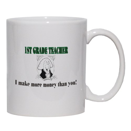 1ST GRADE TEACHER I make more money than you! Mug for Coffee / Hot Beverage (choice of sizes and colors)