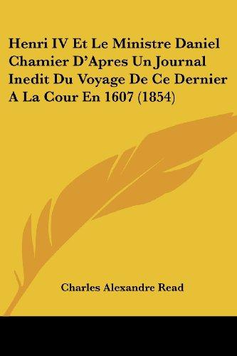 Henri IV Et Le Ministre Daniel Chamier D'Apres Un Journal Inedit Du Voyage de Ce Dernier a la Cour En 1607 (1854)