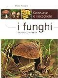 Conoscere e raccogliere i funghi. Guida completa