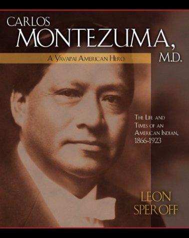 Carlos Montezuma, M.D.: A Yavapai American Hero--The Life and Times of an American Indian, 1866-1923