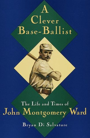 A Clever Base-Ballist: The Life and Times of John Montgomery Ward