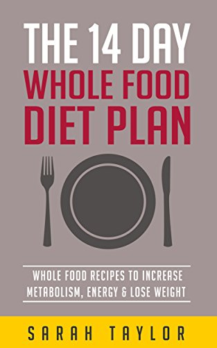 Whole Foods: The 14 Day Diet Plan For Beginners (Whole Food Recipes, Cookbook, Program) by Sarah Taylor