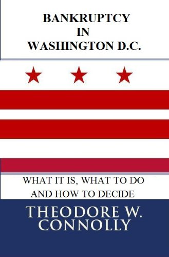 Bankruptcy In Washington D.C.: What It Is, What To Do, And How To Decide (What Is Bankruptcy Book 48)