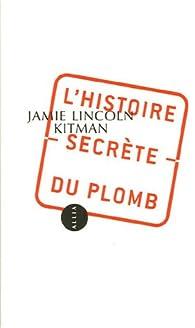 L\'Histoire secrète du plomb par Jamie Lincoln Kitman
