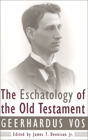 The Eschatology of the Old Testament, Geerhardus Vos, James T., Jr. Dennison