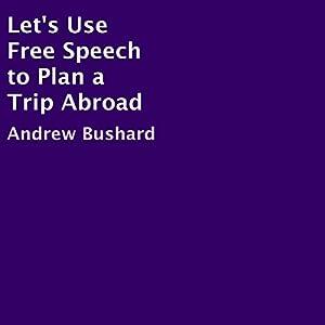 Let's Use Free Speech to Plan a Trip Abroad Hörbuch von Andrew Bushard Gesprochen von: Star Donovan