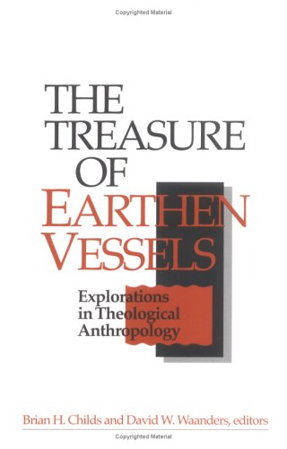 The Treasure of Earthen Vessels: Explorations in Theological Anthropology