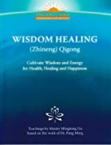 Wisdom Healing (Zhineng) Qigong: Cultivating Wisdom and Energy for Health, Healing and Happiness (Teachings by Master Mingtong Gu based on the work of Dr. Pang Ming)
