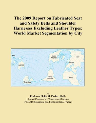 The 2009 Report on Fabricated Seat and Safety Belts and Shoulder Harnesses Excluding Leather Types: World Market Segmentation by City
